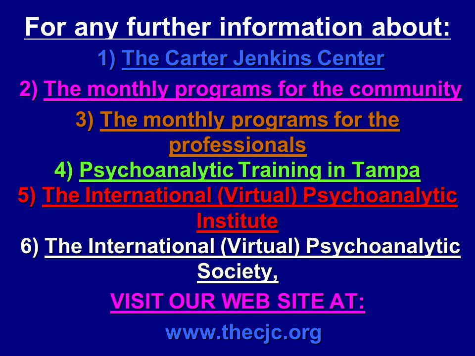 36 For any further information about: 1) The Carter Jenkins Center 1) The Carter Jenkins Center 2) The monthly programs for the community 2) The monthly programs for the community 3) The monthly programs for the professionals 4) Psychoanalytic Training in Tampa 5) The International (Virtual) Psychoanalytic Institute 6) The International (Virtual) Psychoanalytic Society, VISIT OUR WEB SITE AT: www.thecjc.org www.thecjc.org