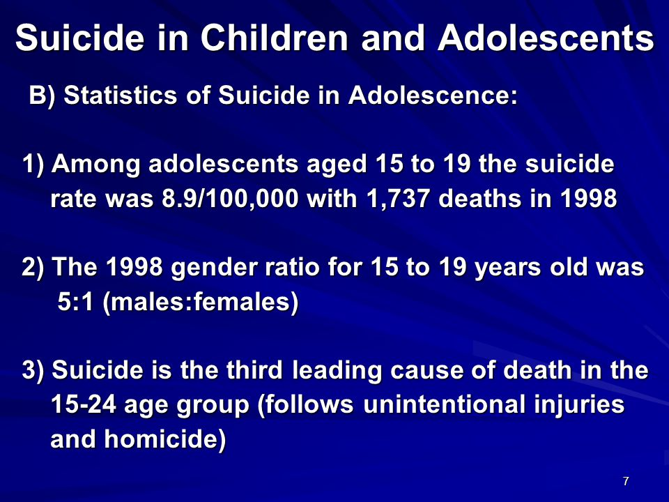 7 B) Statistics of Suicide in Adolescence: B) Statistics of Suicide in Adolescence: 1) Among adolescents aged 15 to 19 the suicide 1) Among adolescents aged 15 to 19 the suicide rate was 8.9/100,000 with 1,737 deaths in 1998 rate was 8.9/100,000 with 1,737 deaths in 1998 2) The 1998 gender ratio for 15 to 19 years old was 2) The 1998 gender ratio for 15 to 19 years old was 5:1 (males:females) 5:1 (males:females) 3) Suicide is the third leading cause of death in the 3) Suicide is the third leading cause of death in the 15-24 age group (follows unintentional injuries 15-24 age group (follows unintentional injuries and homicide) and homicide)