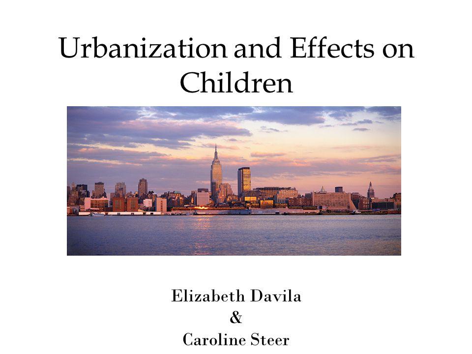 Urbanization and Effects on Children Elizabeth Davila & Caroline Steer