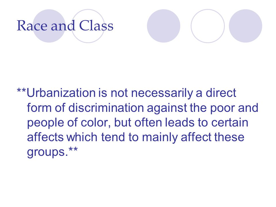Race and Class **Urbanization is not necessarily a direct form of discrimination against the poor and people of color, but often leads to certain affe