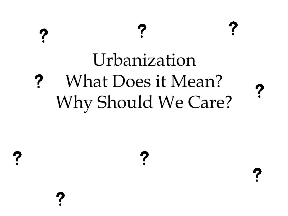 Urbanization What Does it Mean? Why Should We Care?