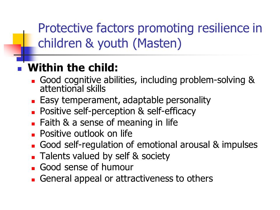 Protective factors promoting resilience in children & youth (Masten) Within the child: Good cognitive abilities, including problem-solving & attention
