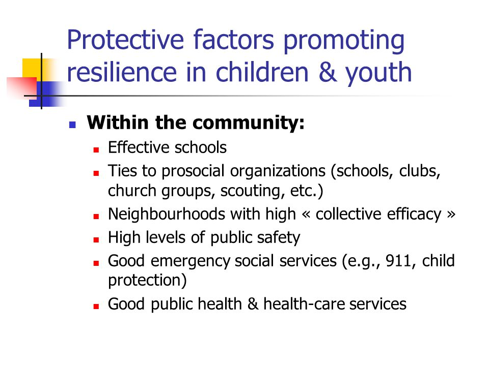 Protective factors promoting resilience in children & youth Within the community: Effective schools Ties to prosocial organizations (schools, clubs, c