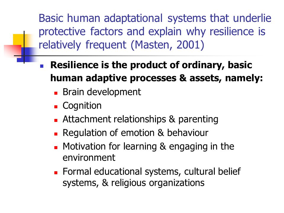 Basic human adaptational systems that underlie protective factors and explain why resilience is relatively frequent (Masten, 2001) Resilience is the p
