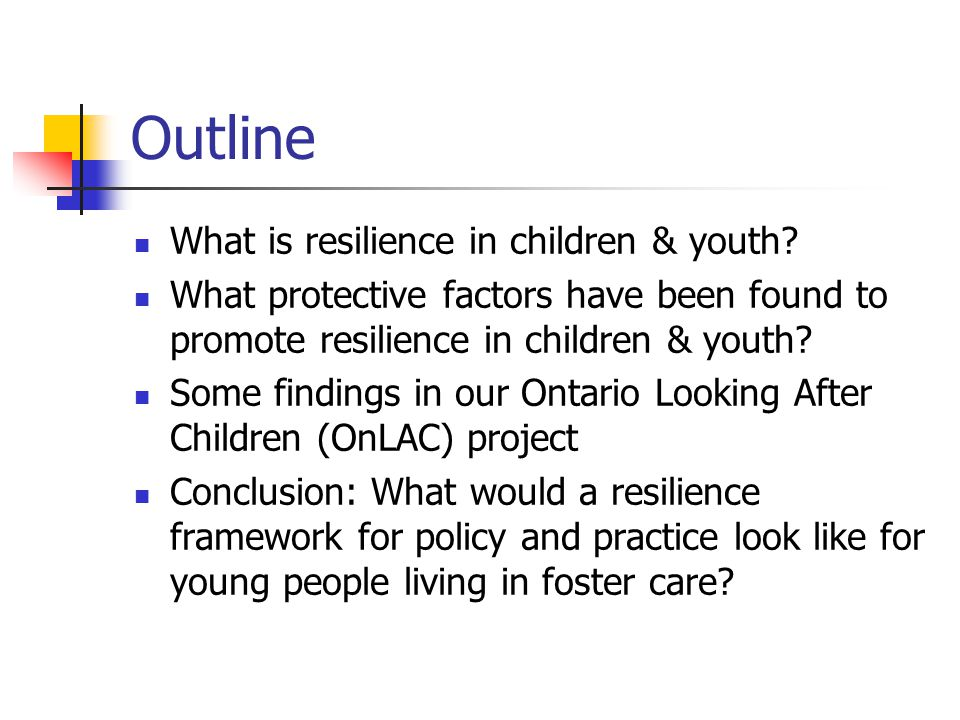 Protective factors promoting resilience in children & youth Within the community: Effective schools Ties to prosocial organizations (schools, clubs, church groups, scouting, etc.) Neighbourhoods with high « collective efficacy » High levels of public safety Good emergency social services (e.g., 911, child protection) Good public health & health-care services