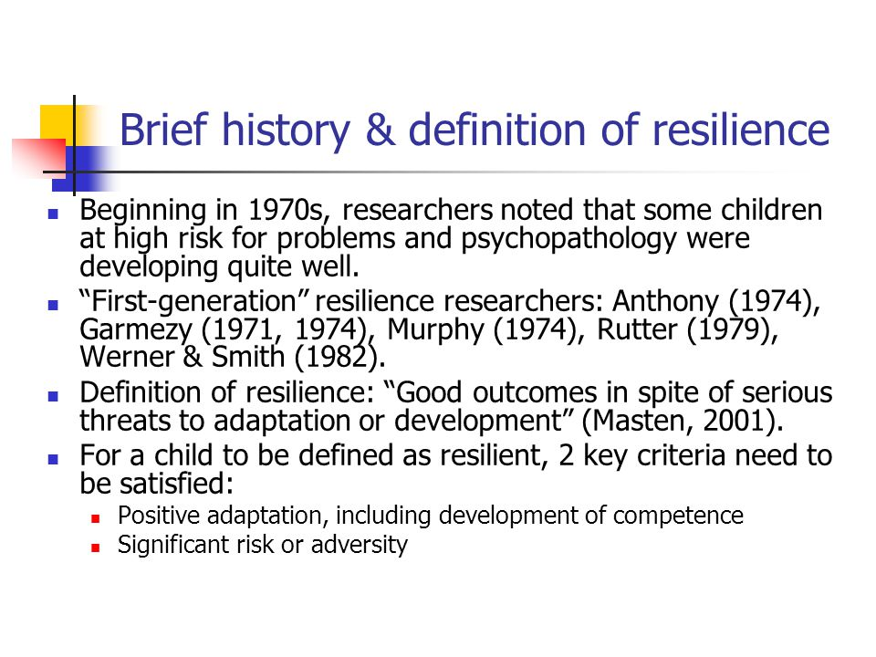 Usual criteria for defining positive adaptation in studies of resilience Presence of positive behaviour (e.g., academic achievement, happiness, life satisfaction) More specifically, success in meeting age- related expectations or standards of behaviour known as developmental tasks Absence of undesirable behaviour (e.g., serious emotional distress, criminal behaviour)