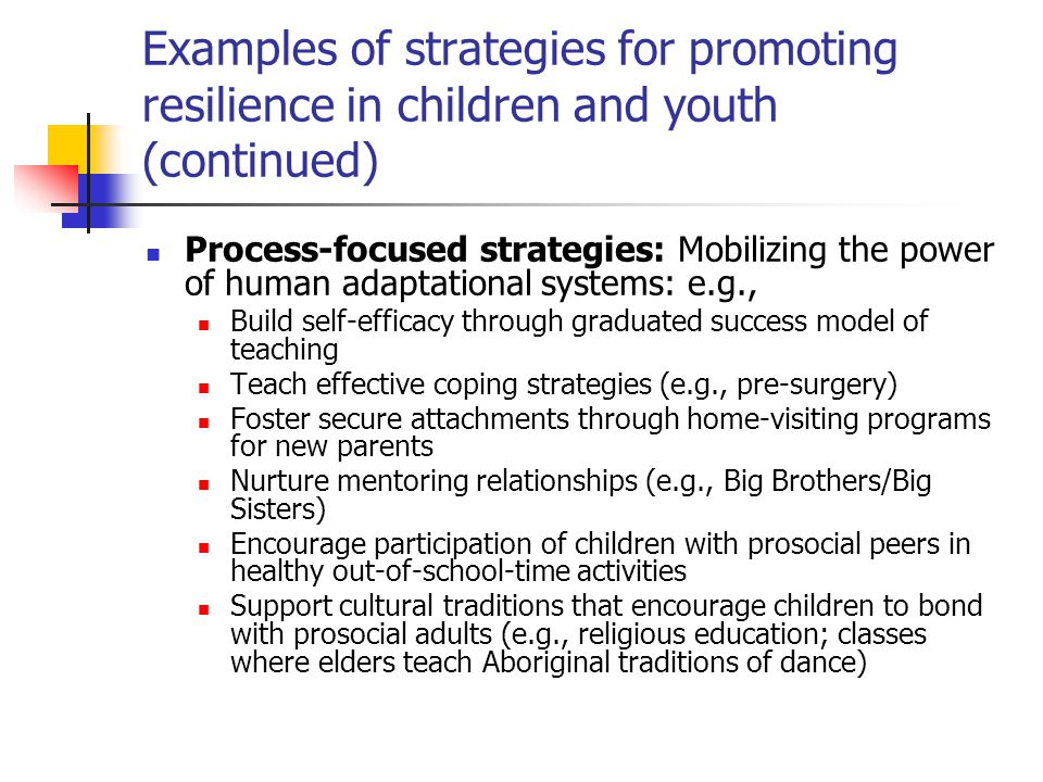 Examples of strategies for promoting resilience in children and youth (continued) Process-focused strategies: Mobilizing the power of human adaptation