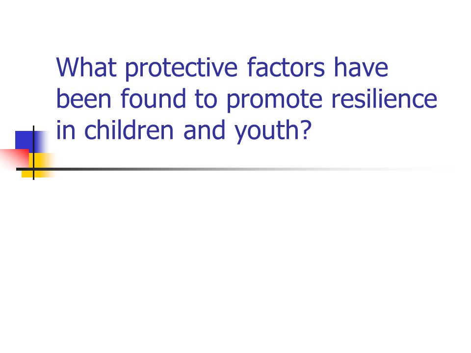 Examples of strategies for promoting resilience in children and youth (continued) Process-focused strategies: Mobilizing the power of human adaptational systems: e.g., Build self-efficacy through graduated success model of teaching Teach effective coping strategies (e.g., pre-surgery) Foster secure attachments through home-visiting programs for new parents Nurture mentoring relationships (e.g., Big Brothers/Big Sisters) Encourage participation of children with prosocial peers in healthy out-of-school-time activities Support cultural traditions that encourage children to bond with prosocial adults (e.g., religious education; classes where elders teach Aboriginal traditions of dance)