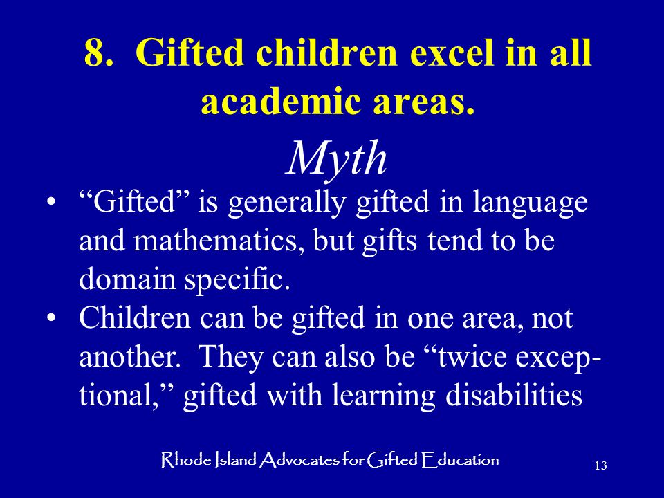 Rhode Island Advocates for Gifted Education 13 8. Gifted children excel in all academic areas.