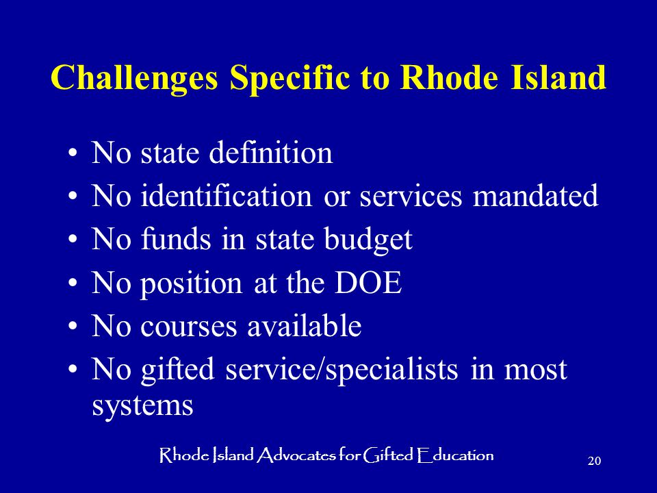 Rhode Island Advocates for Gifted Education 20 Challenges Specific to Rhode Island No state definition No identification or services mandated No funds in state budget No position at the DOE No courses available No gifted service/specialists in most systems