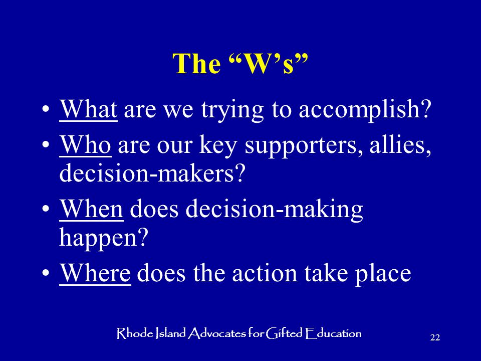 Rhode Island Advocates for Gifted Education 22 The W's What are we trying to accomplish.