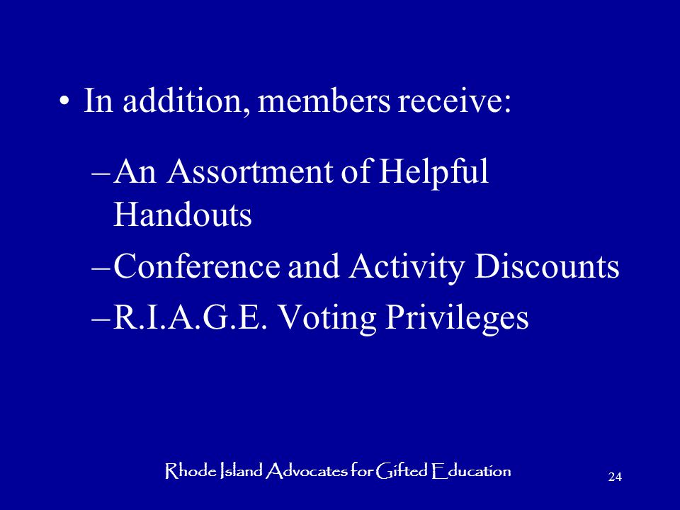 Rhode Island Advocates for Gifted Education 24 In addition, members receive: –An Assortment of Helpful Handouts –Conference and Activity Discounts –R.I.A.G.E.