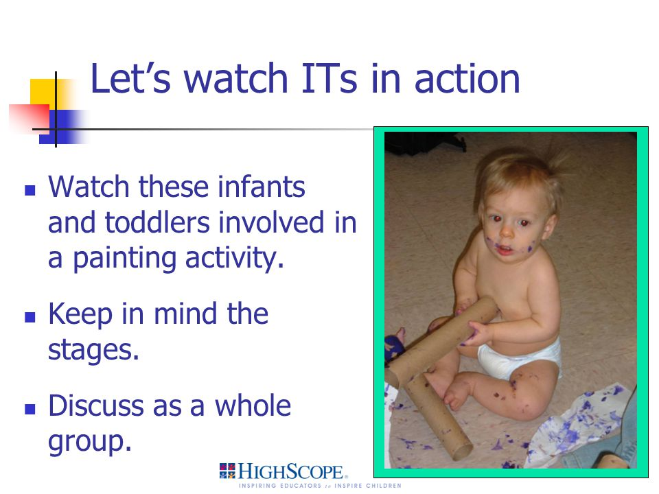 Let's watch ITs in action Watch these infants and toddlers involved in a painting activity. Keep in mind the stages. Discuss as a whole group.