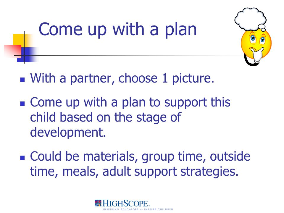 Come up with a plan With a partner, choose 1 picture. Come up with a plan to support this child based on the stage of development. Could be materials,