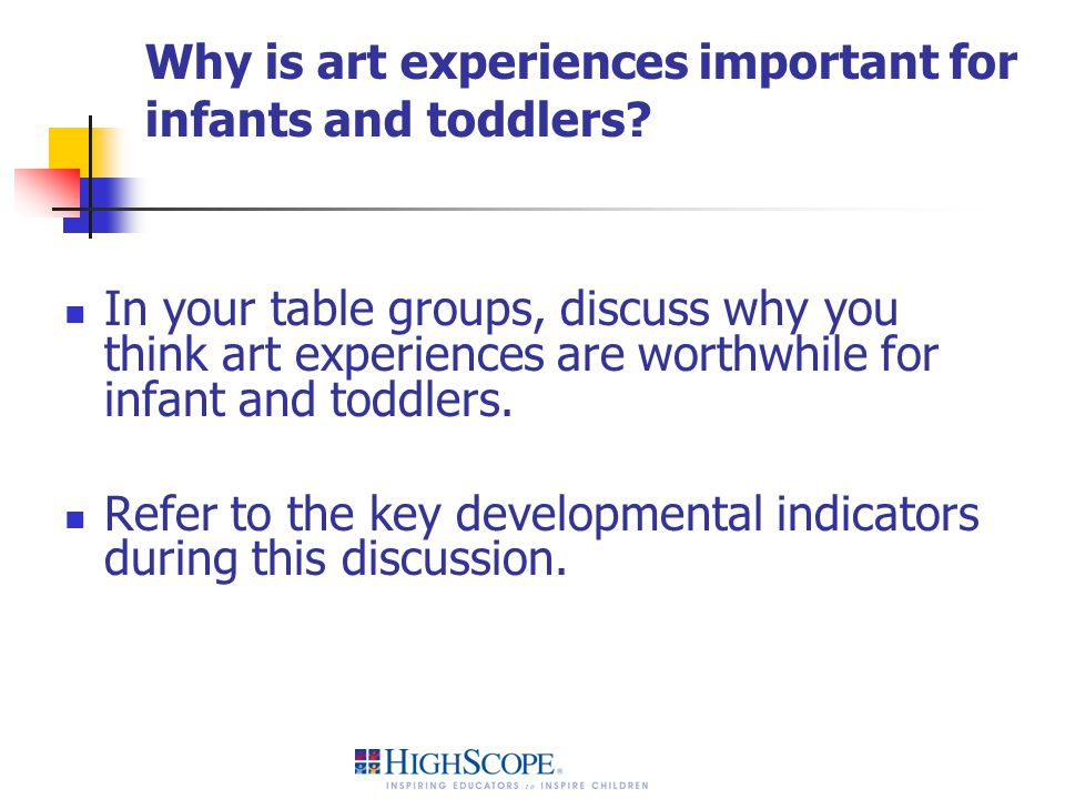 Why is art experiences important for infants and toddlers? In your table groups, discuss why you think art experiences are worthwhile for infant and t