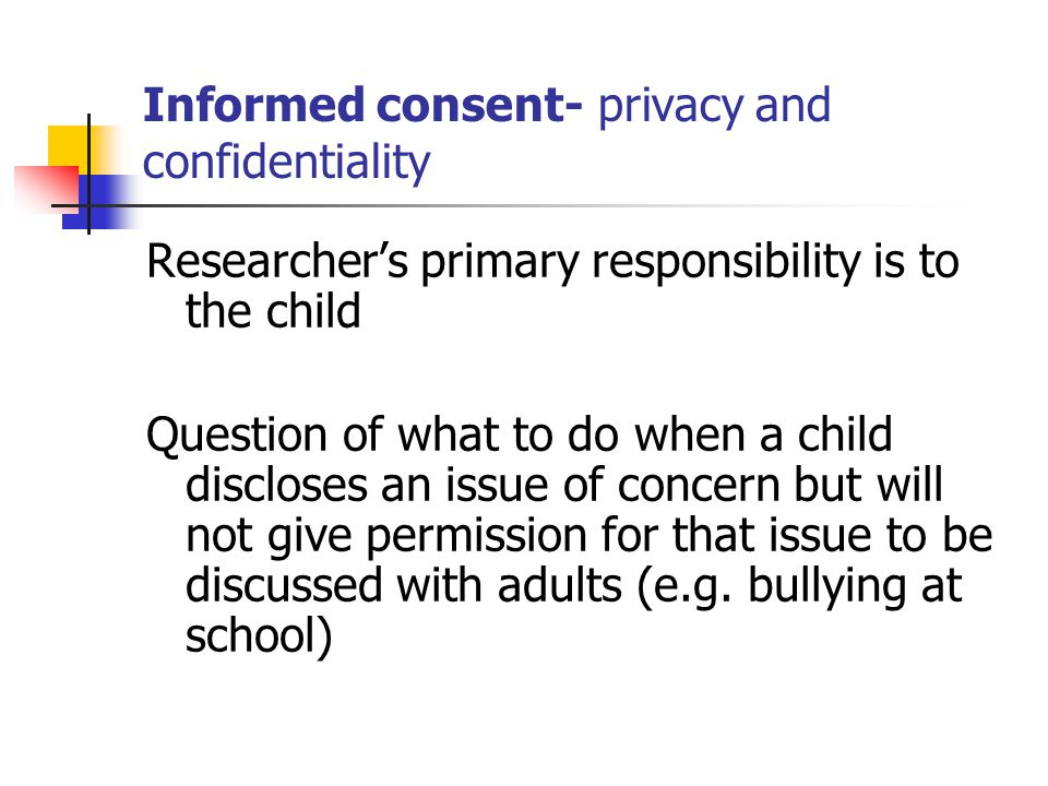 Consent – active and genuinely informed over time It is important that active informed consent is gained from children themselves (Smith, 2009). Child