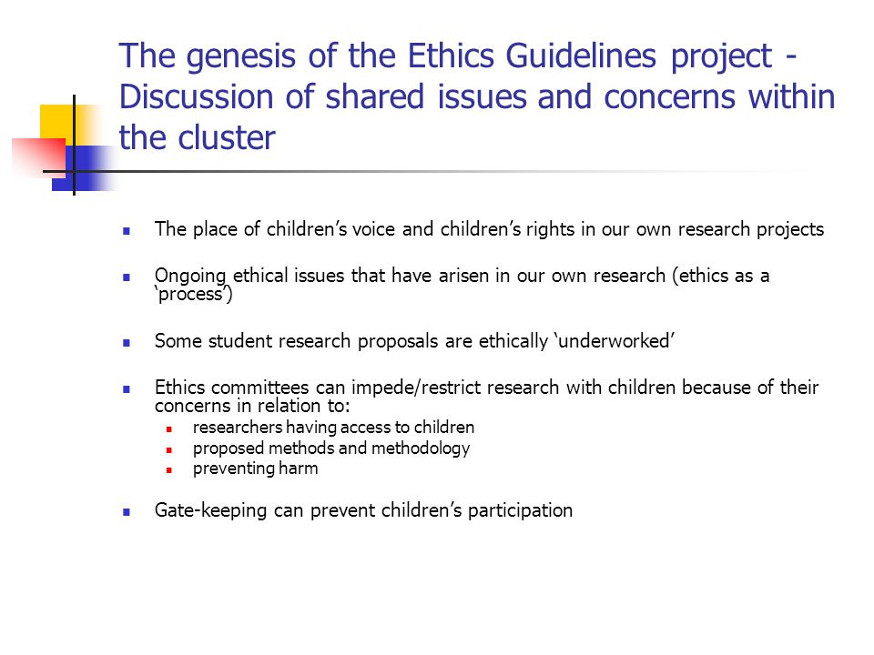 The genesis of the Ethics Guidelines project – Cluster Seminars Researching Children's Experiences: Methodological and Ethical Issues, October 2008 There is a need for research that is focused on the recognition of children as the basis for improving policy and practice (Frankel, 2007; Graham, 2008) Ethics committees can regulate and block children's involvement in research – not always sensitive to children's participation rights (Graham, 2008; Powell & Smith, 2009) Assumptions about childhood emphasise children's vulnerability and competency, rather than their willingness and capacity to be involved in research (McGuire, 2005; Powell & Smith, 2006; 2009).