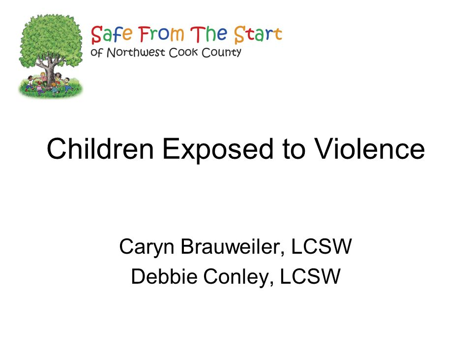 Children Exposed to Violence Caryn Brauweiler, LCSW Debbie Conley, LCSW