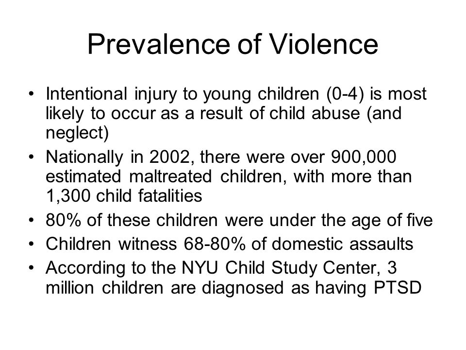 Prevalence of Violence Intentional injury to young children (0-4) is most likely to occur as a result of child abuse (and neglect) Nationally in 2002,