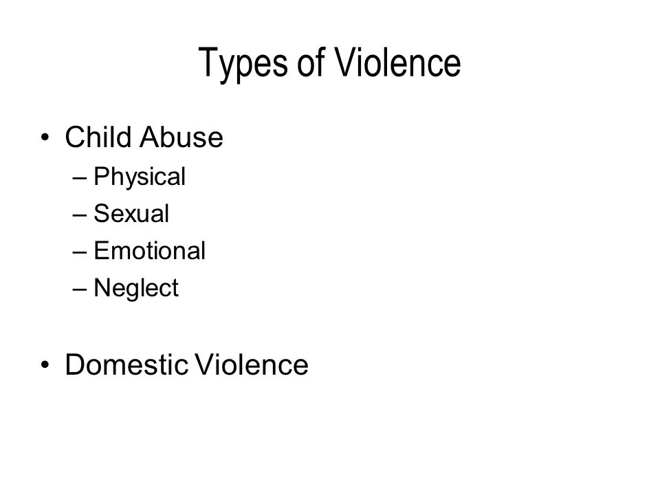 Types of Violence Child Abuse –Physical –Sexual –Emotional –Neglect Domestic Violence