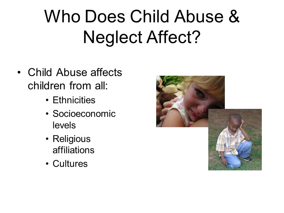 Who Does Child Abuse & Neglect Affect? Child Abuse affects children from all: Ethnicities Socioeconomic levels Religious affiliations Cultures
