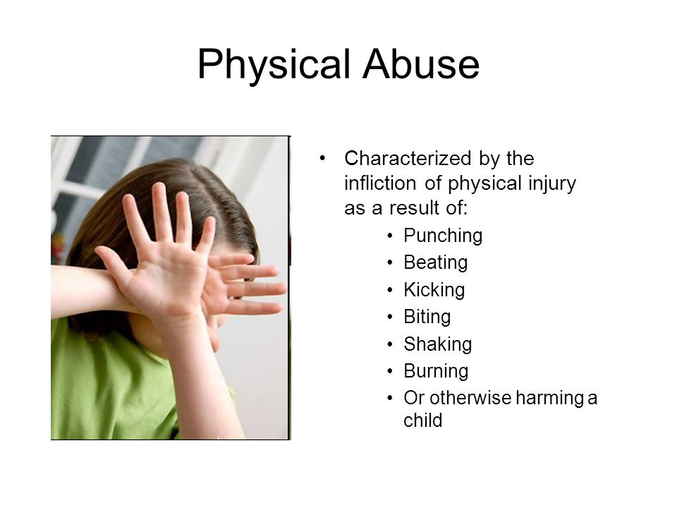 Physical Abuse Characterized by the infliction of physical injury as a result of: Punching Beating Kicking Biting Shaking Burning Or otherwise harming