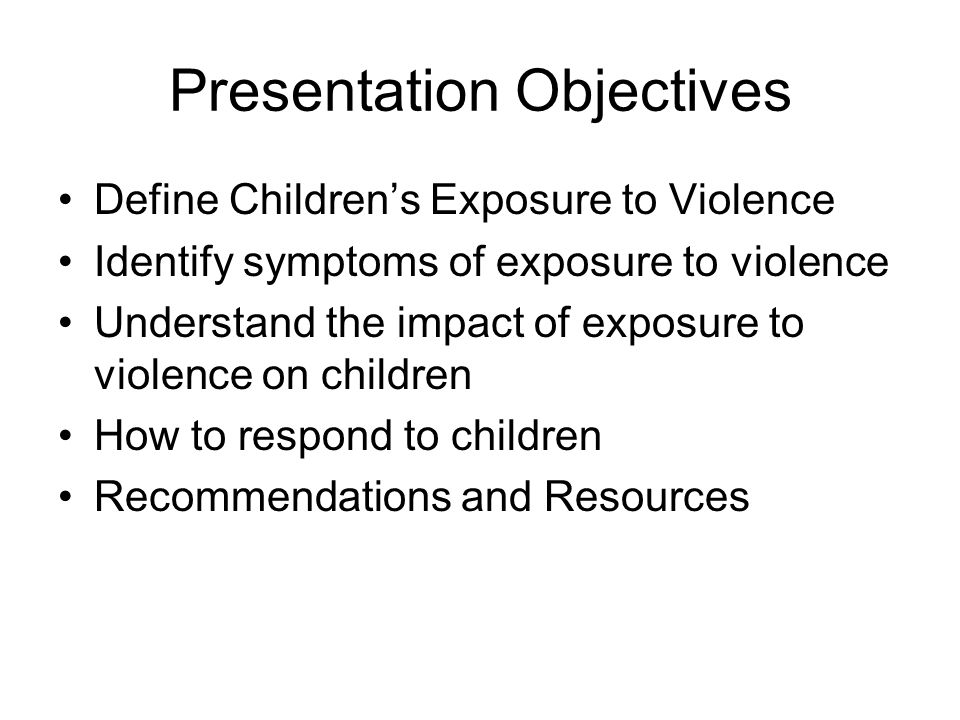 Presentation Objectives Define Children's Exposure to Violence Identify symptoms of exposure to violence Understand the impact of exposure to violence