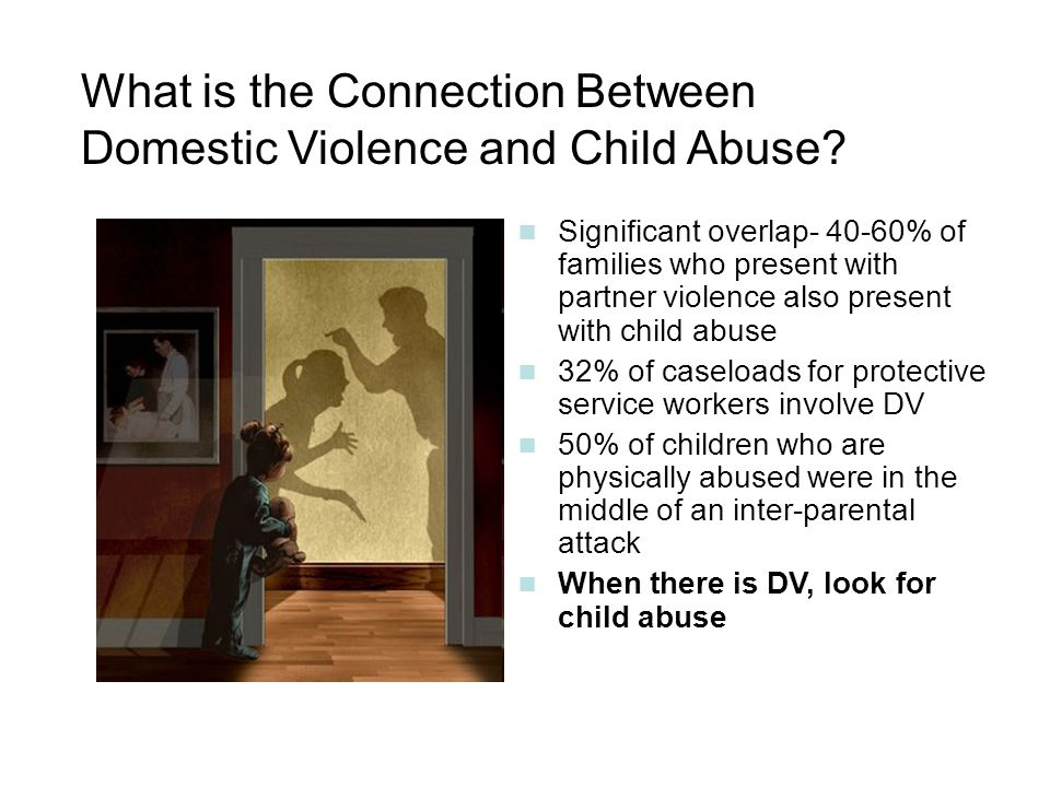 What is the Connection Between Domestic Violence and Child Abuse? Significant overlap- 40-60% of families who present with partner violence also prese