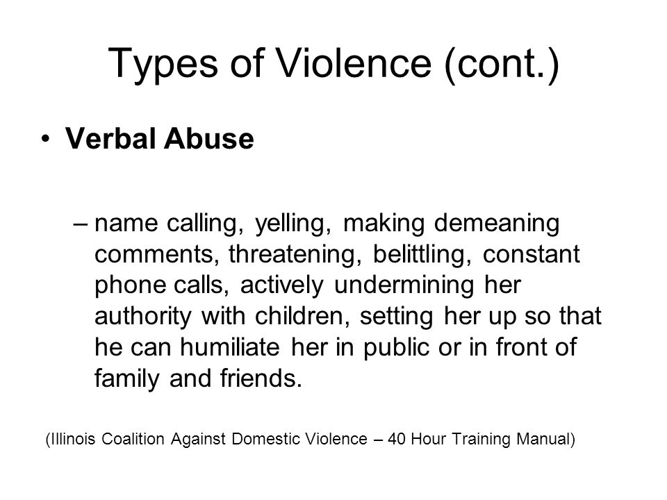 Types of Violence (cont.) Verbal Abuse –name calling, yelling, making demeaning comments, threatening, belittling, constant phone calls, actively unde