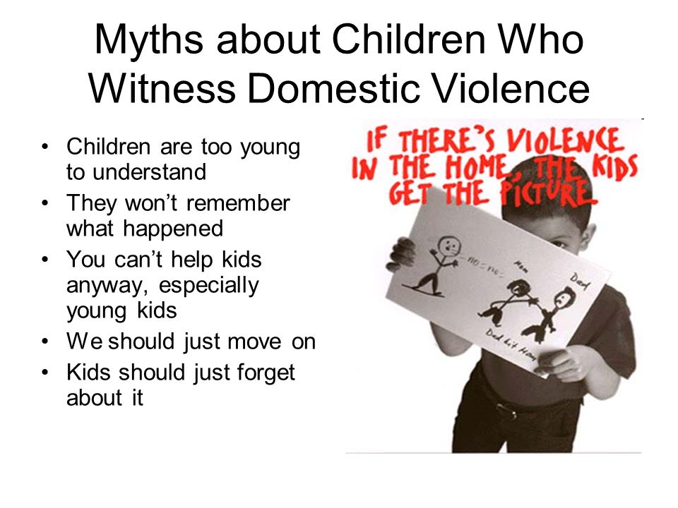 Myths about Children Who Witness Domestic Violence Children are too young to understand They won't remember what happened You can't help kids anyway,