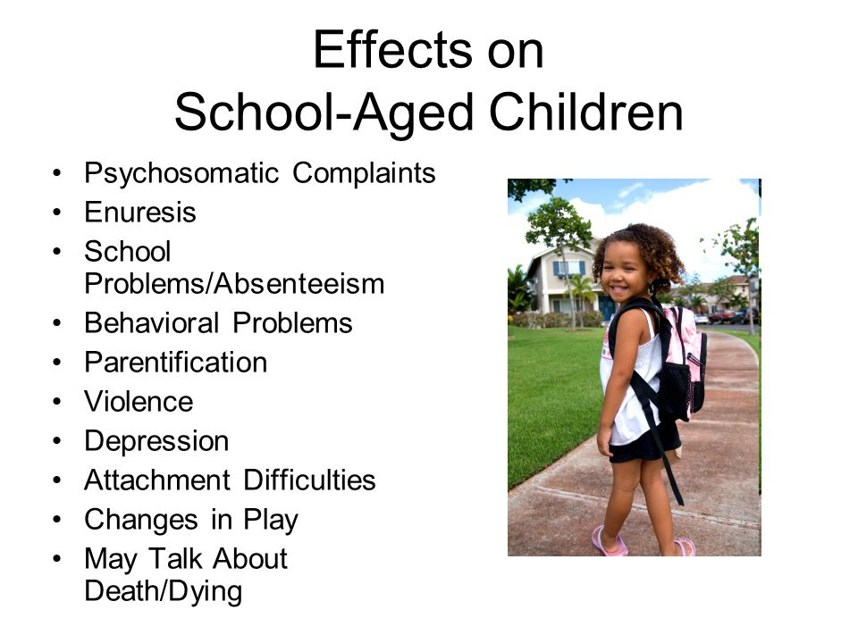 Effects on School-Aged Children Psychosomatic Complaints Enuresis School Problems/Absenteeism Behavioral Problems Parentification Violence Depression