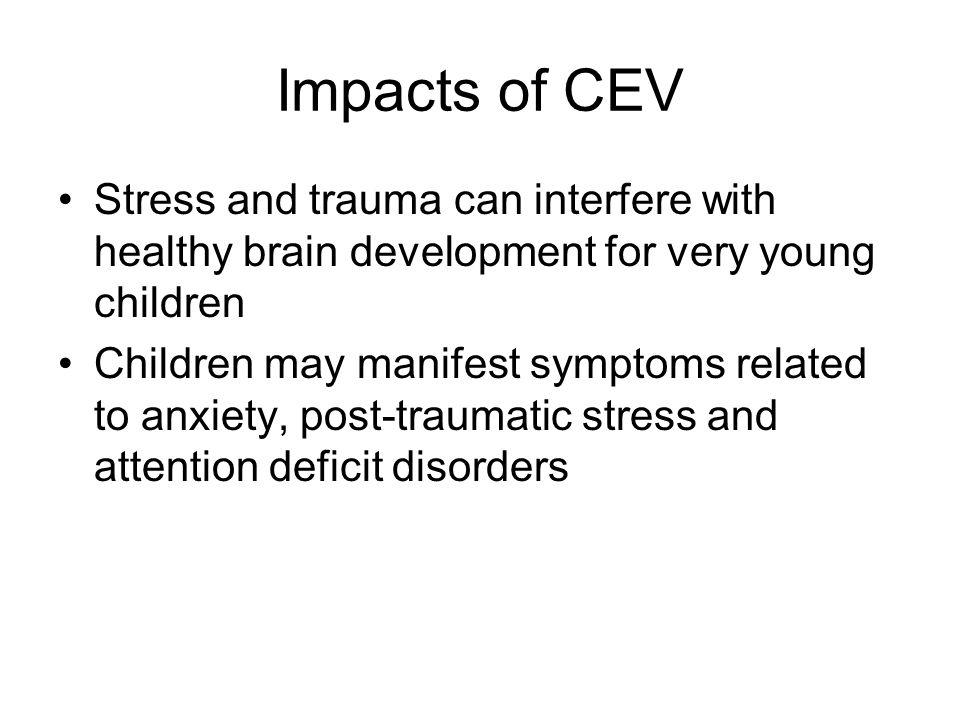 Impacts of CEV Stress and trauma can interfere with healthy brain development for very young children Children may manifest symptoms related to anxiet