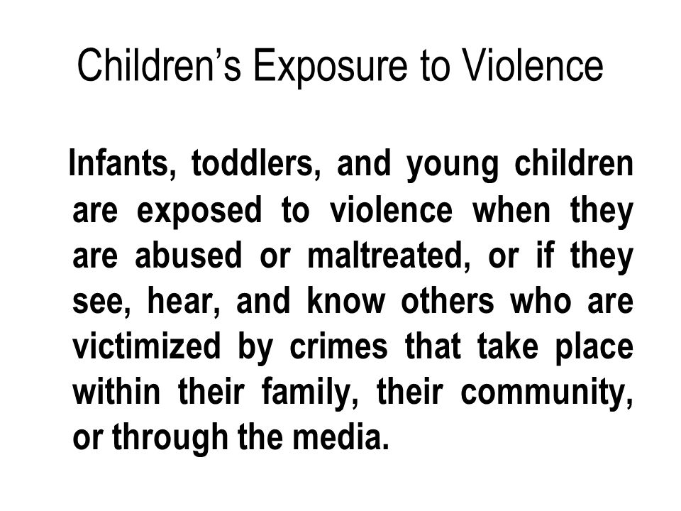Children's Exposure to Violence Infants, toddlers, and young children are exposed to violence when they are abused or maltreated, or if they see, hear