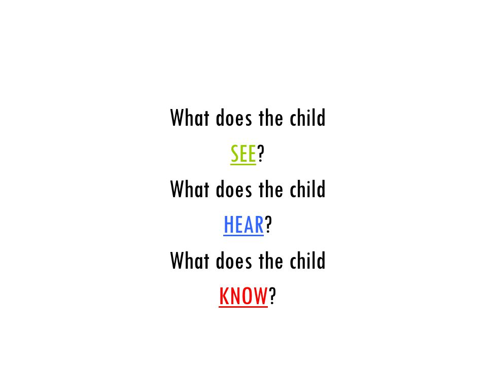 What does the child SEE? What does the child HEAR? What does the child KNOW? ASK YOURSELF…