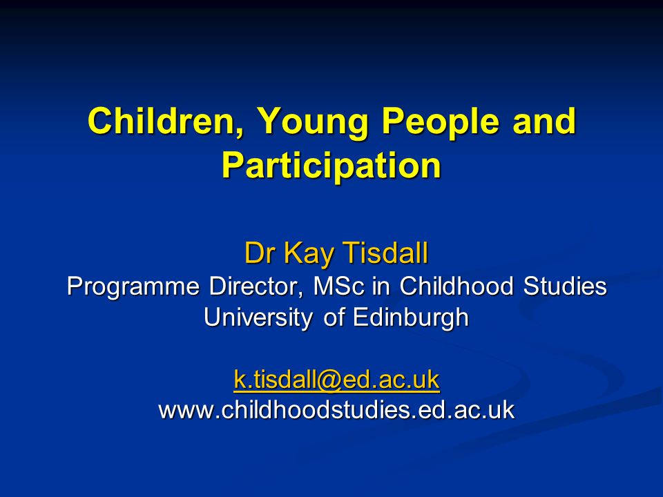 Children, Young People and Participation Dr Kay Tisdall Programme Director, MSc in Childhood Studies University of Edinburgh k.tisdall@ed.ac.uk www.childhoodstudies.ed.ac.uk