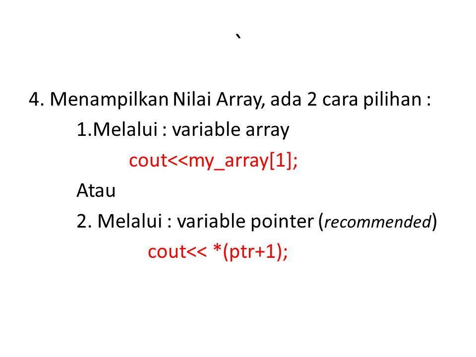 ` 4. Menampilkan Nilai Array, ada 2 cara pilihan : 1.Melalui : variable array cout<<my_array[1]; Atau 2. Melalui : variable pointer ( recommended ) co