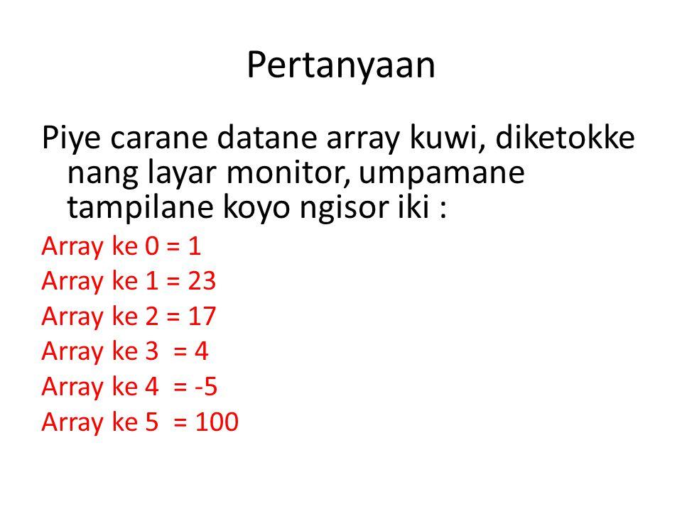 Pertanyaan Piye carane datane array kuwi, diketokke nang layar monitor, umpamane tampilane koyo ngisor iki : Array ke 0 = 1 Array ke 1 = 23 Array ke 2