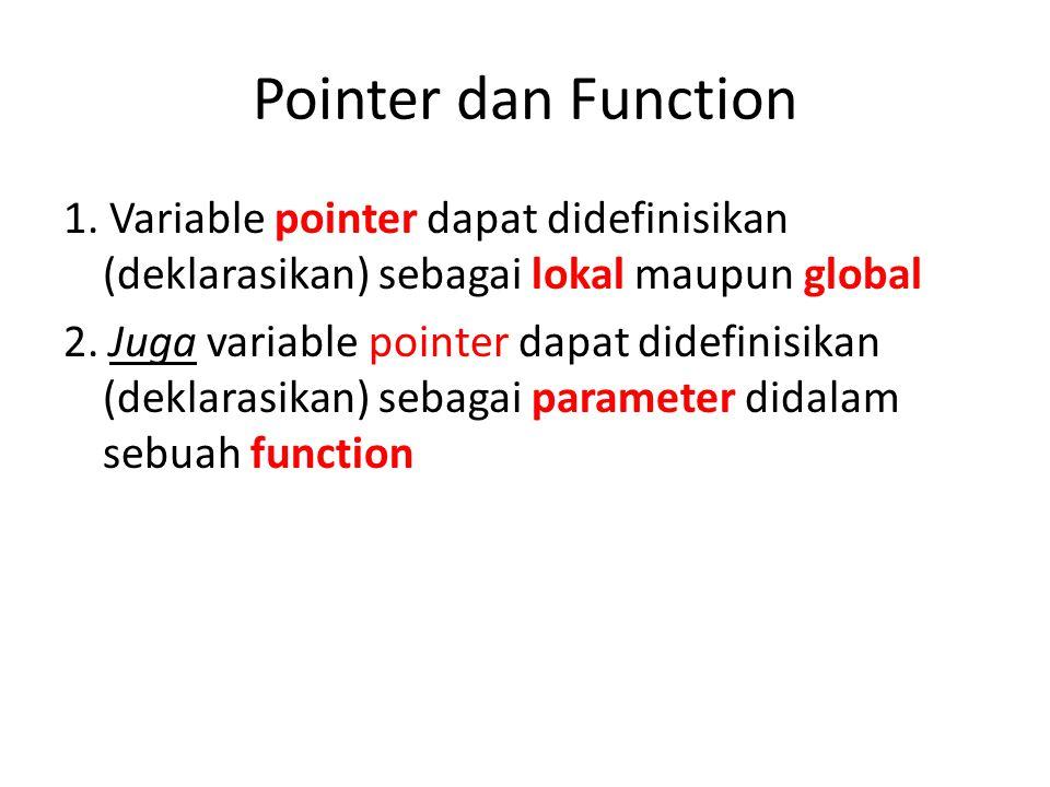Pointer dan Function 1. Variable pointer dapat didefinisikan (deklarasikan) sebagai lokal maupun global 2. Juga variable pointer dapat didefinisikan (