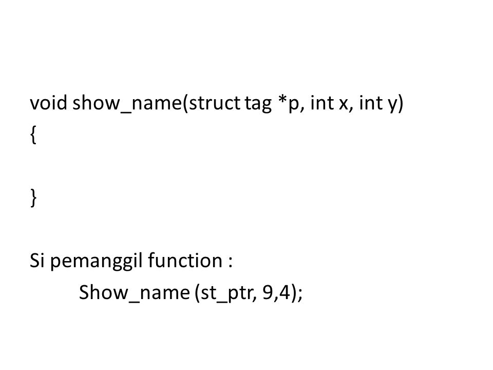 void show_name(struct tag *p, int x, int y) { } Si pemanggil function : Show_name (st_ptr, 9,4);