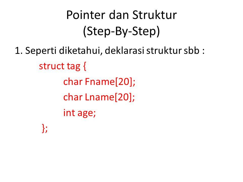Pointer dan Struktur (Step-By-Step) 1. Seperti diketahui, deklarasi struktur sbb : struct tag { char Fname[20]; char Lname[20]; int age; };