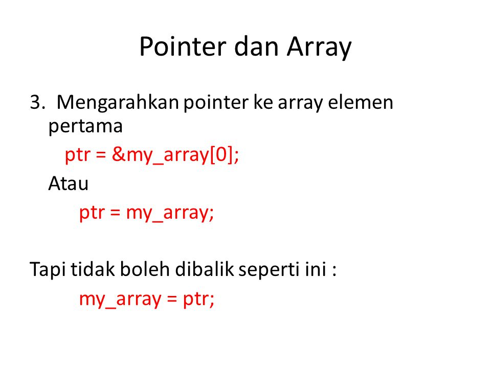 Pointer dan Array 3. Mengarahkan pointer ke array elemen pertama ptr = &my_array[0]; Atau ptr = my_array; Tapi tidak boleh dibalik seperti ini : my_ar