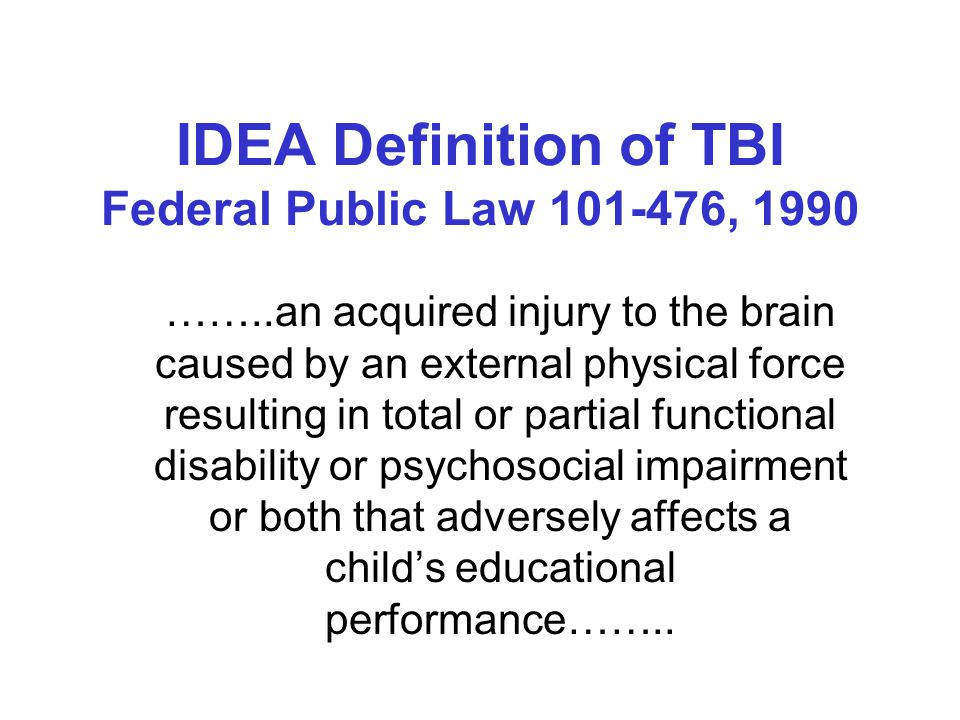Definitions Traumatic Brain Injury is an insult to the brain caused by an external physical force Diffuse Axonal Injury the tearing and shearing of microscopic brain cells Acquired Brain Injury is an insult to the brain that has occurred after birth, for example; TBI, stroke, near suffocation, infections in the brain, anoxia