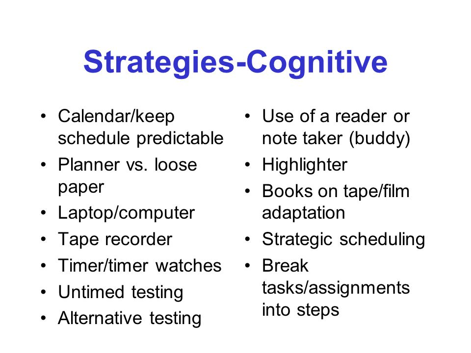 Strategies-Physical-for Children Visual aides (large print, screen adapters, scanning aides) Built in rest periods in daily schedule Structure and simplify the classroom environment (predictable schedule, reduced clutter, consistent cues, written classroom rules) Tailor assignments and homework (3 ten minute verses one half hour assignments) Adapted from TBI and Educator's Guide by the MD TBI Implementation Project and the BIAM 2003 & BIA Utah