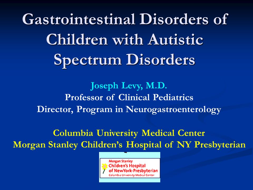 Gastrointestinal Disorders of Children with Autistic Spectrum Disorders Joseph Levy, M.D. Professor of Clinical Pediatrics Director, Program in Neurog