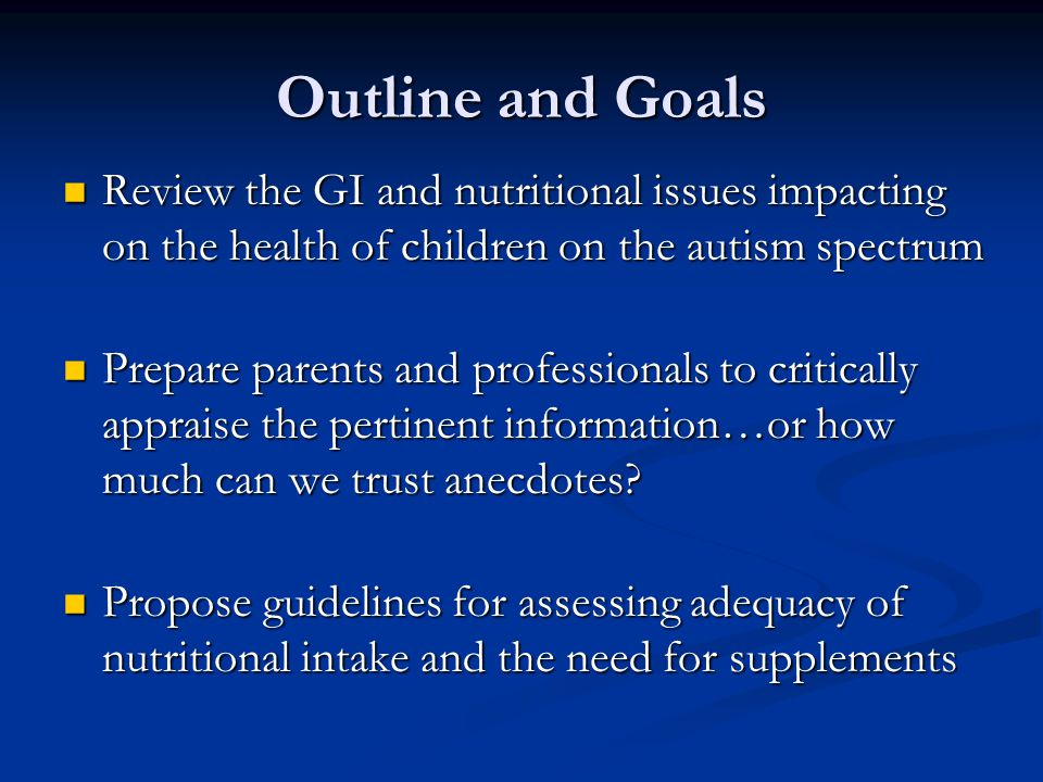 Getting It Right: Commonsense Principles No two ASD/PDD children are exactly alike No two ASD/PDD children are exactly alike Generalizing is always tempting and an easier path to take Generalizing is always tempting and an easier path to take Human behavior is controlled by a complex interplay of factors Human behavior is controlled by a complex interplay of factors Cookbook recommendations are not going to benefit all children Cookbook recommendations are not going to benefit all children Pushing the envelope of conventional medicine is commendable…up to a point Pushing the envelope of conventional medicine is commendable…up to a point