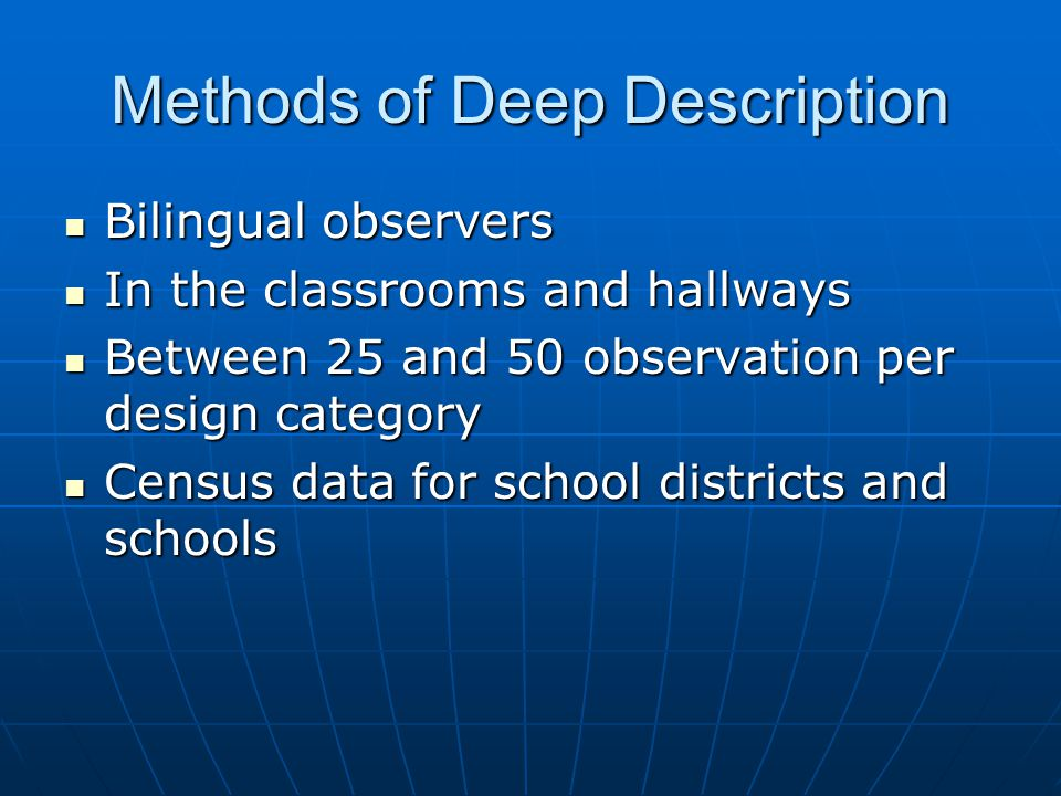 Methods of Deep Description Bilingual observers Bilingual observers In the classrooms and hallways In the classrooms and hallways Between 25 and 50 observation per design category Between 25 and 50 observation per design category Census data for school districts and schools Census data for school districts and schools