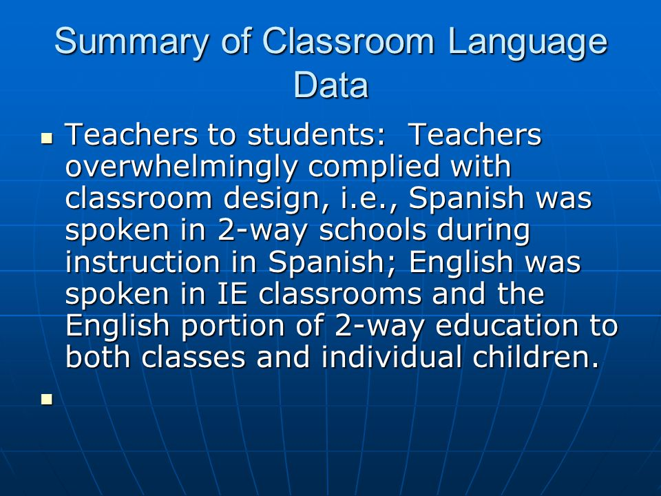 Summary of Classroom Language Data Teachers to students: Teachers overwhelmingly complied with classroom design, i.e., Spanish was spoken in 2-way schools during instruction in Spanish; English was spoken in IE classrooms and the English portion of 2-way education to both classes and individual children.