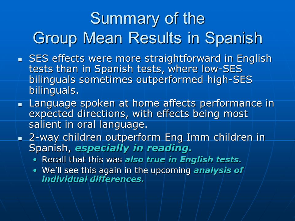 Summary of the Group Mean Results in Spanish SES effects were more straightforward in English tests than in Spanish tests, where low-SES bilinguals sometimes outperformed high-SES bilinguals.
