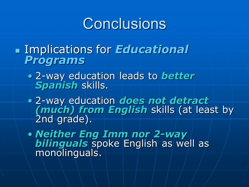 Conclusions Implications for Educational Programs Implications for Educational Programs 2-way education leads to better Spanish skills.2-way education leads to better Spanish skills.
