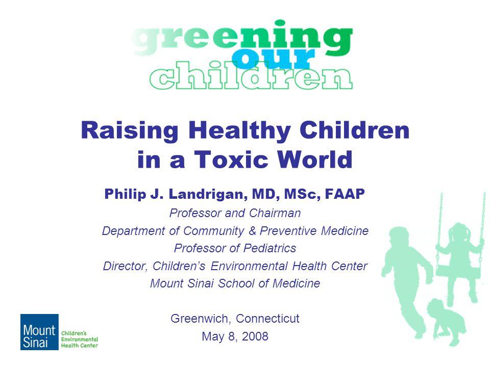 Raising Healthy Children in a Toxic World Philip J. Landrigan, MD, MSc, FAAP Professor and Chairman Department of Community & Preventive Medicine Prof